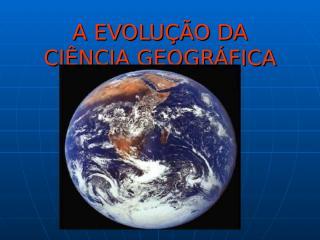 A EVOLUÇÃO DA CIÊNCIA GEOGRÁFICA.ppt